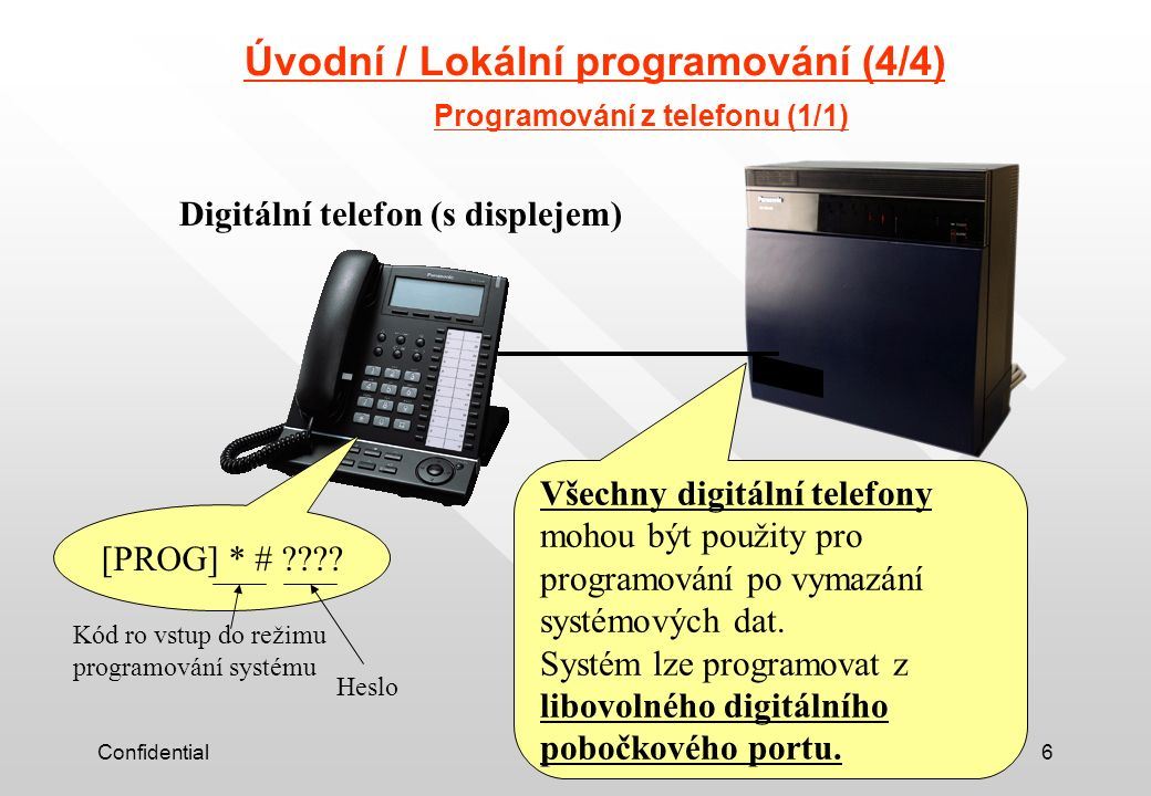Confidential6 Úvodní / Lokální programování (4/4) Programování z telefonu (1/1) Digitální telefon (s displejem) Všechny digitální telefony mohou být použity pro programování po vymazání systémových dat.