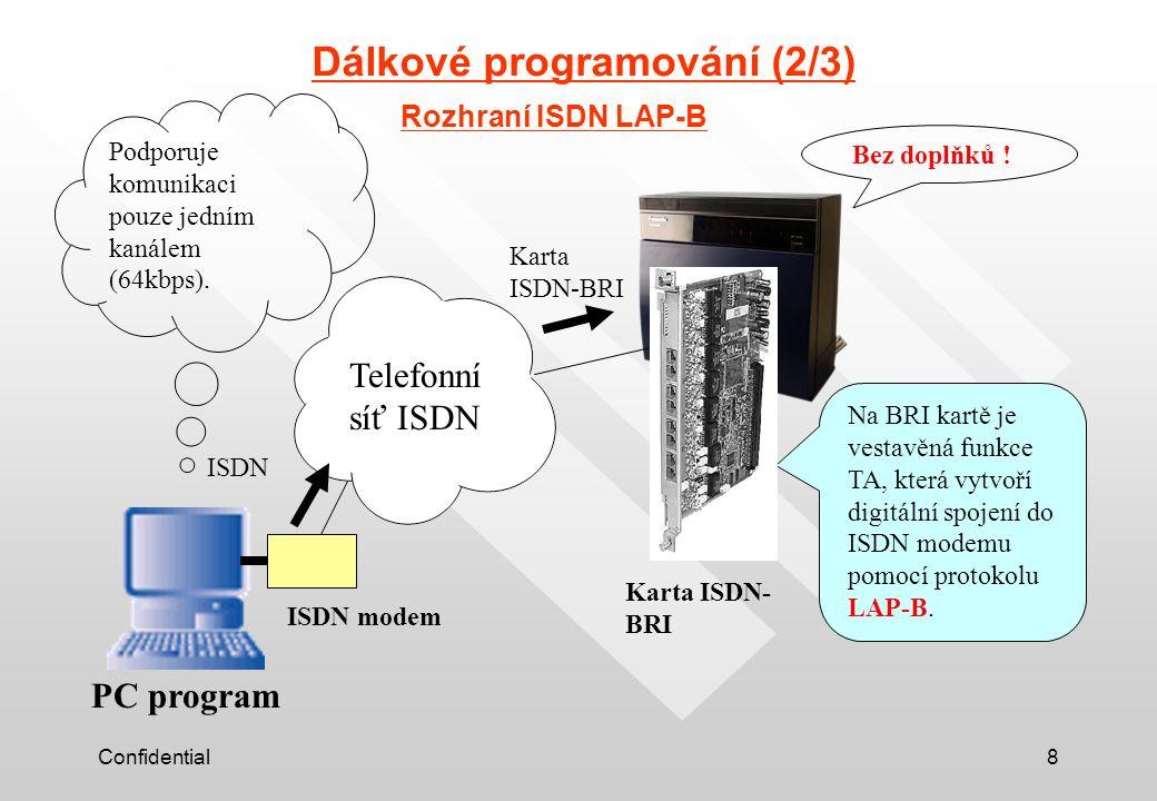 Confidential8 Dálkové programování (2/3) Rozhraní ISDN LAP-B Telefonní síť ISDN ISDN modem Karta ISDN- BRI PC program Na BRI kartě je vestavěná funkce TA, která vytvoří digitální spojení do ISDN modemu pomocí protokolu LAP-B.