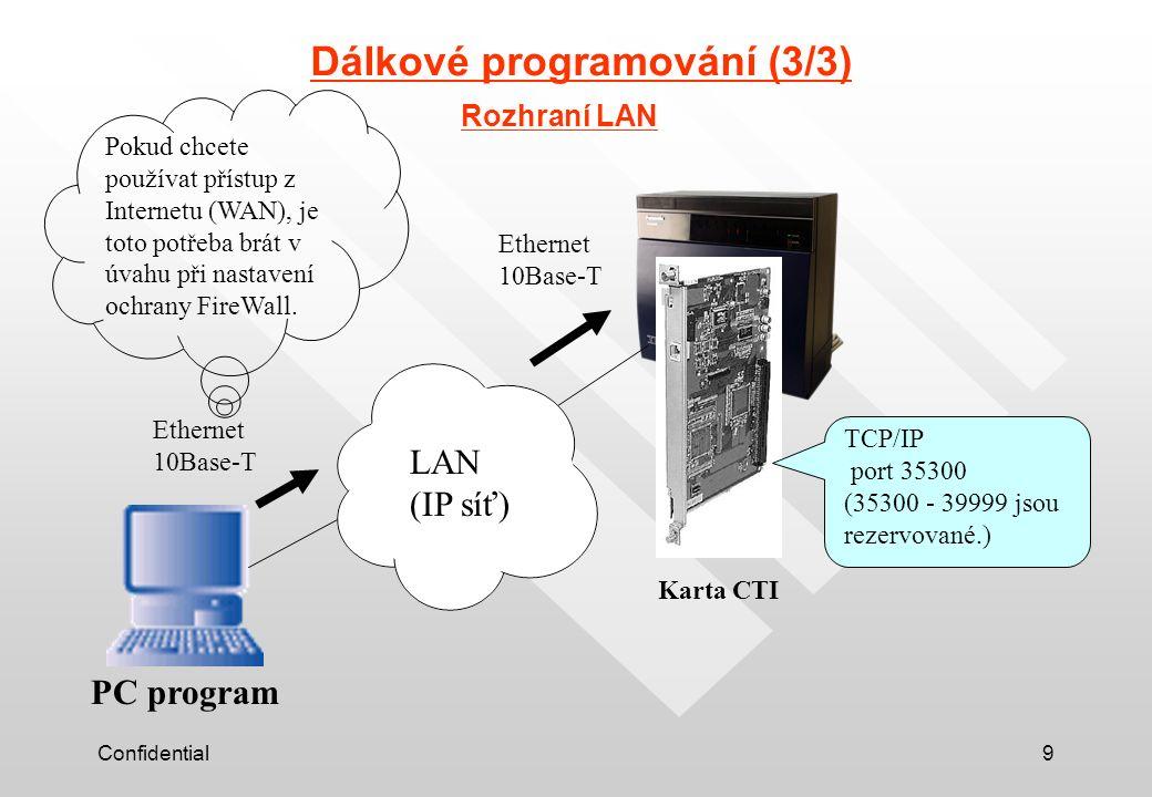 Confidential9 Dálkové programování (3/3) Rozhraní LAN Karta CTI PC program TCP/IP port 35300 (35300 - 39999 jsou rezervované.) Ethernet 10Base-T Ethernet 10Base-T Pokud chcete používat přístup z Internetu (WAN), je toto potřeba brát v úvahu při nastavení ochrany FireWall.
