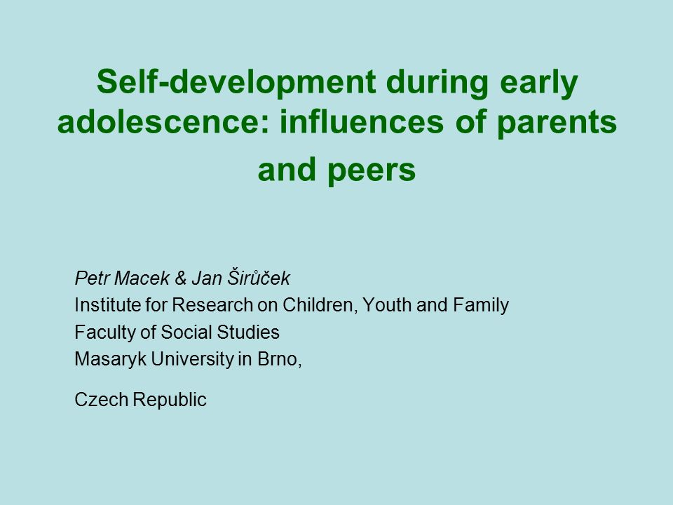 Self-development during early adolescence: influences of parents and peers Petr Macek & Jan Širůček Institute for Research on Children, Youth and Fami