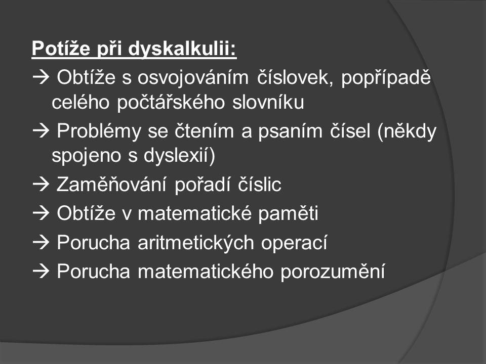 Potíže při dyskalkulii:  Obtíže s osvojováním číslovek, popřípadě celého počtářského slovníku  Problémy se čtením a psaním čísel (někdy spojeno s dy