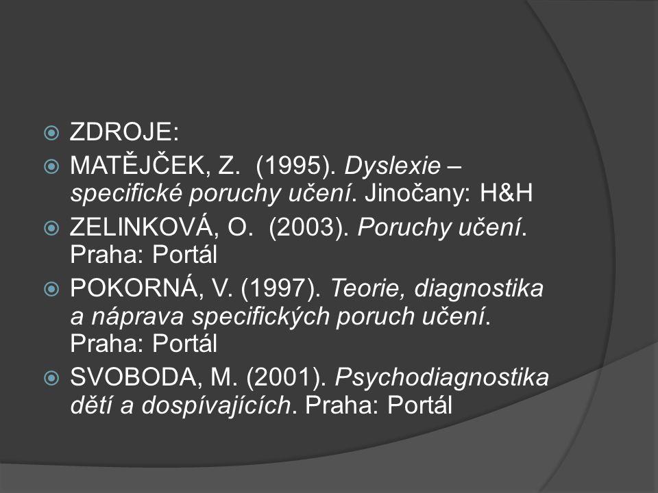  ZDROJE:  MATĚJČEK, Z. (1995). Dyslexie – specifické poruchy učení. Jinočany: H&H  ZELINKOVÁ, O. (2003). Poruchy učení. Praha: Portál  POKORNÁ, V.