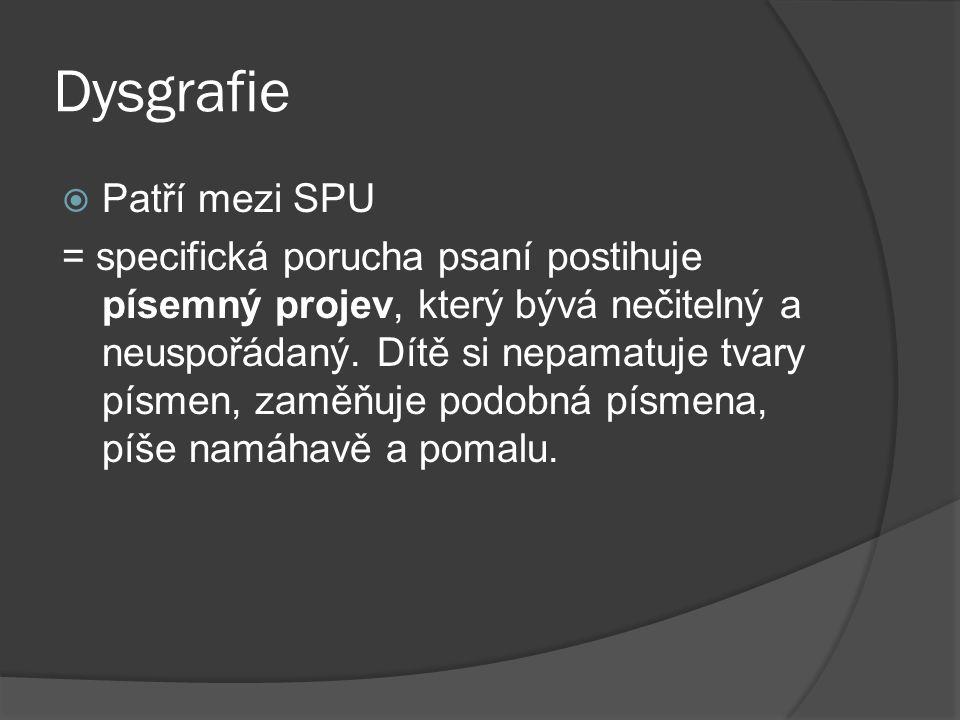 Dysgrafie  Patří mezi SPU = specifická porucha psaní postihuje písemný projev, který bývá nečitelný a neuspořádaný. Dítě si nepamatuje tvary písmen,