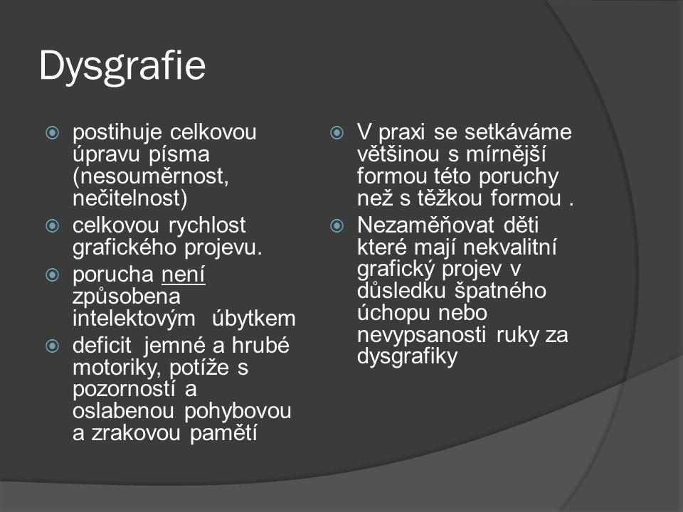 Dysgrafie  postihuje celkovou úpravu písma (nesouměrnost, nečitelnost)  celkovou rychlost grafického projevu.  porucha není způsobena intelektovým