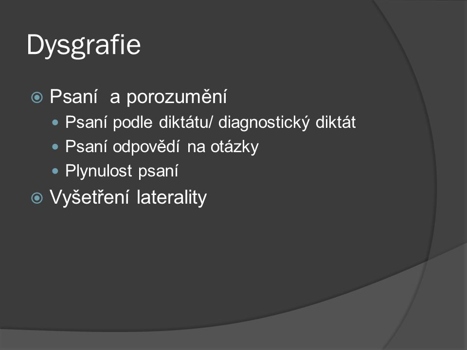 Dysgrafie  Psaní a porozumění Psaní podle diktátu/ diagnostický diktát Psaní odpovědí na otázky Plynulost psaní  Vyšetření laterality