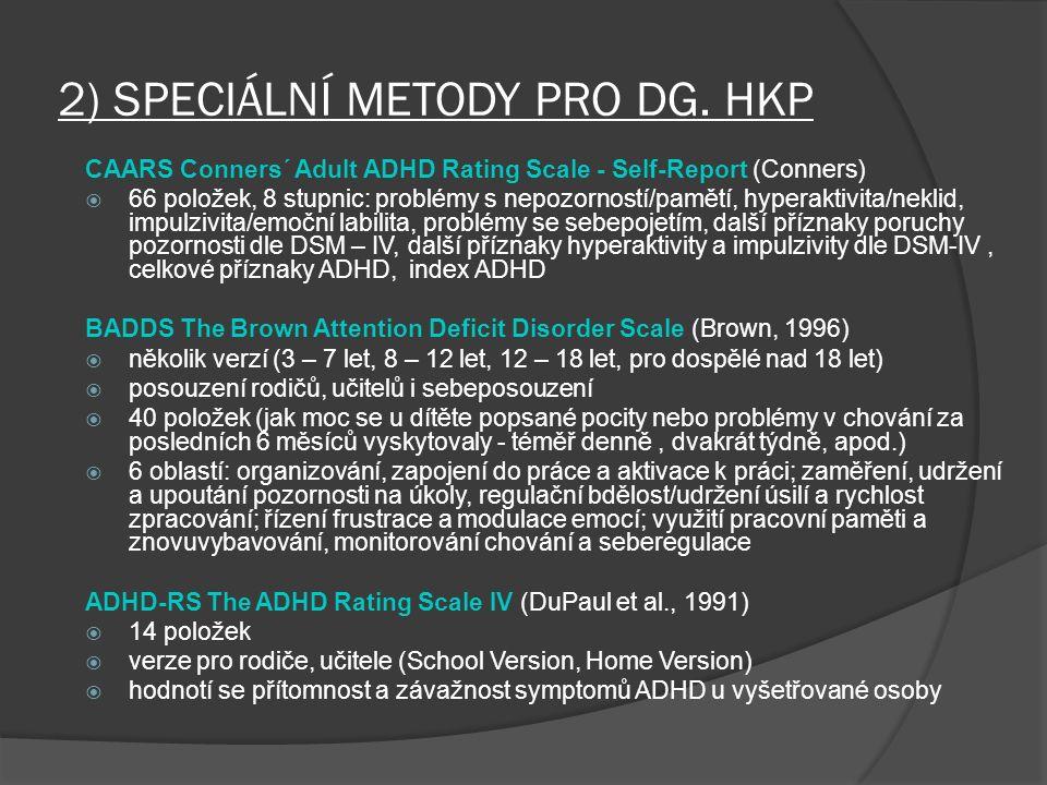 2) SPECIÁLNÍ METODY PRO DG. HKP CAARS Conners´ Adult ADHD Rating Scale - Self-Report (Conners)  66 položek, 8 stupnic: problémy s nepozorností/pamětí