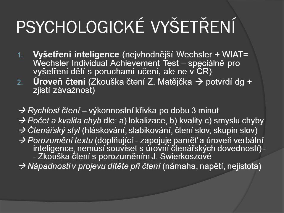 PSYCHOLOGICKÉ VYŠETŘENÍ 1. Vyšetření inteligence (nejvhodnější Wechsler + WIAT= Wechsler Individual Achievement Test – speciálně pro vyšetření dětí s