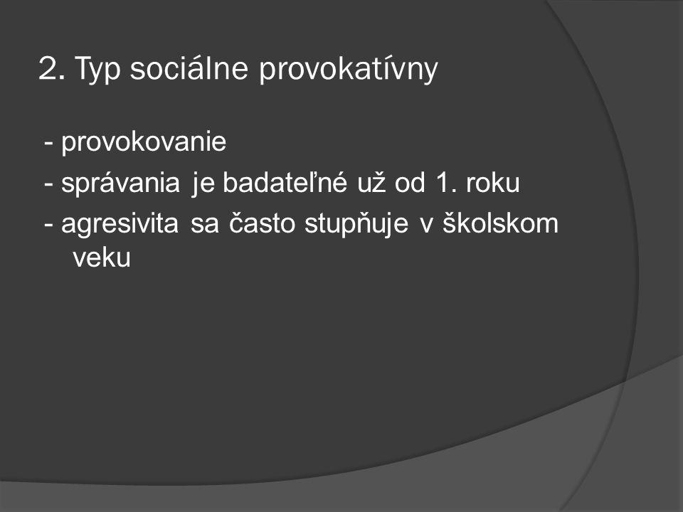 2. Typ sociálne provokatívny - provokovanie - správania je badateľné už od 1. roku - agresivita sa často stupňuje v školskom veku