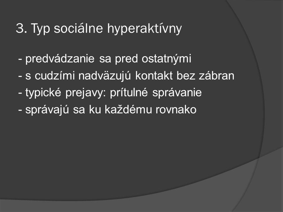 3. Typ sociálne hyperaktívny - predvádzanie sa pred ostatnými - s cudzími nadväzujú kontakt bez zábran - typické prejavy: prítulné správanie - správaj
