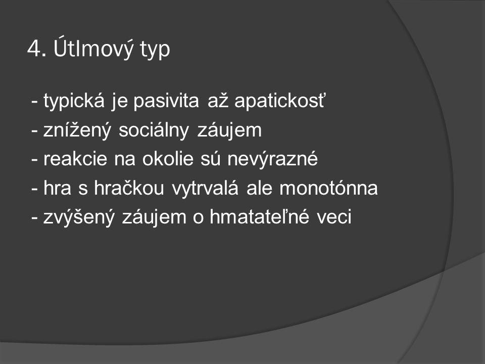 4. Útlmový typ - typická je pasivita až apatickosť - znížený sociálny záujem - reakcie na okolie sú nevýrazné - hra s hračkou vytrvalá ale monotónna -