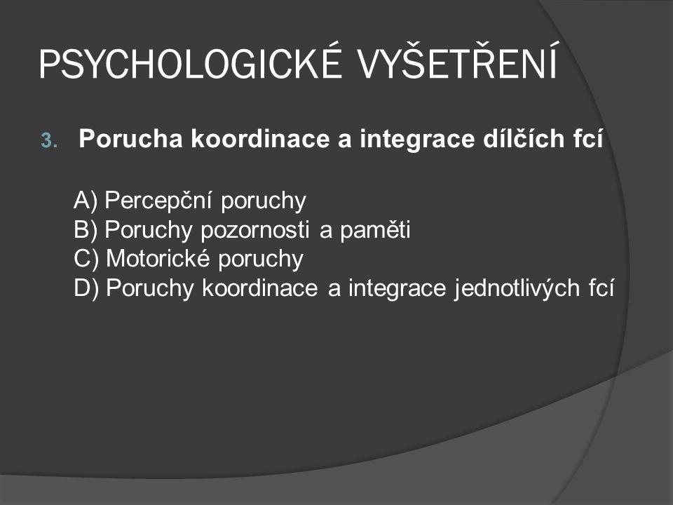 PSYCHOLOGICKÉ VYŠETŘENÍ 3. Porucha koordinace a integrace dílčích fcí A) Percepční poruchy B) Poruchy pozornosti a paměti C) Motorické poruchy D) Poru