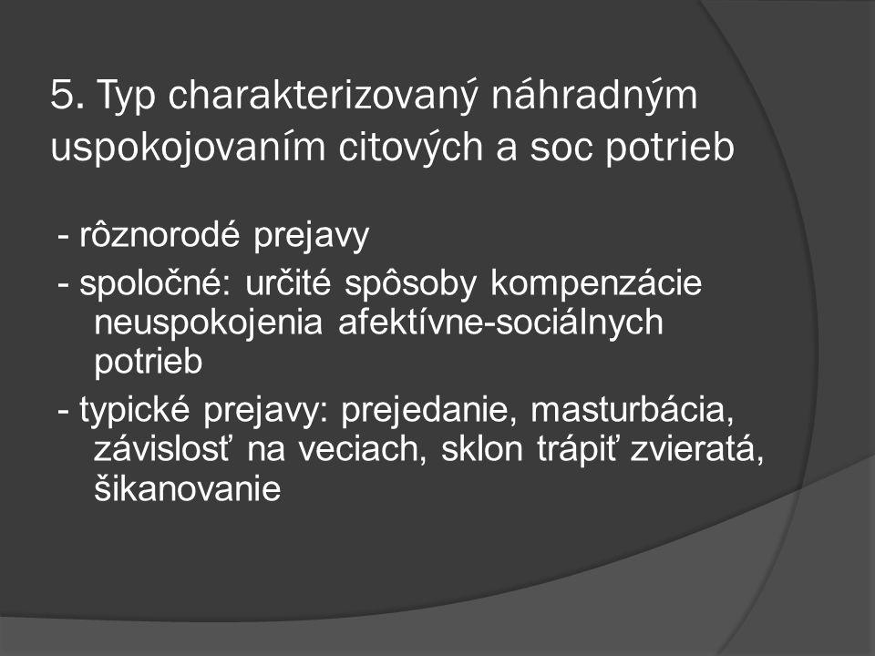 5. Typ charakterizovaný náhradným uspokojovaním citových a soc potrieb - rôznorodé prejavy - spoločné: určité spôsoby kompenzácie neuspokojenia afektí