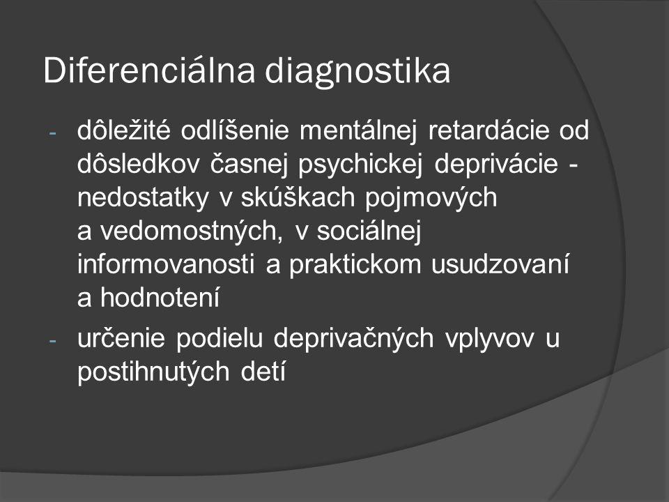 Diferenciálna diagnostika - dôležité odlíšenie mentálnej retardácie od dôsledkov časnej psychickej deprivácie - nedostatky v skúškach pojmových a vedo