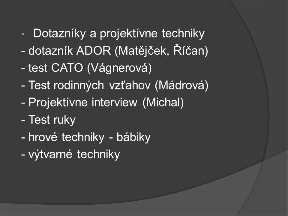 Dotazníky a projektívne techniky - dotazník ADOR (Matějček, Říčan) - test CATO (Vágnerová) - Test rodinných vzťahov (Mádrová) - Projektívne interview
