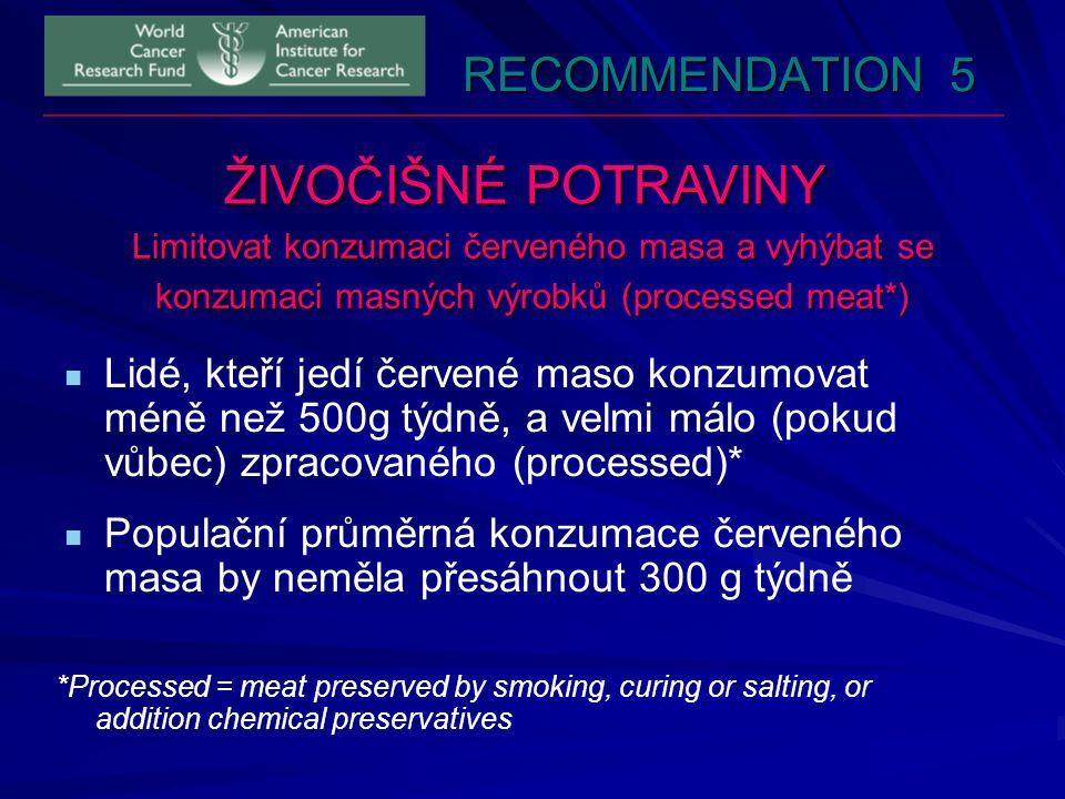 RECOMMENDATION 5 ŽIVOČIŠNÉ POTRAVINY Limitovat konzumaci červeného masa a vyhýbat se konzumaci masných výrobků (processed meat*) Lidé, kteří jedí červené maso konzumovat méně než 500g týdně, a velmi málo (pokud vůbec) zpracovaného (processed)* Populační průměrná konzumace červeného masa by neměla přesáhnout 300 g týdně *Processed = meat preserved by smoking, curing or salting, or addition chemical preservatives