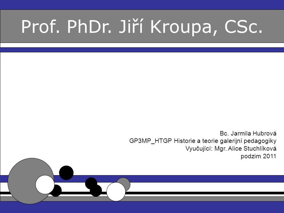 Prof. PhDr. Jiří Kroupa, CSc. Bc. Jarmila Hubrová GP3MP_HTGP Historie a teorie galerijní pedagogiky Vyučující: Mgr. Alice Stuchlíková podzim 2011