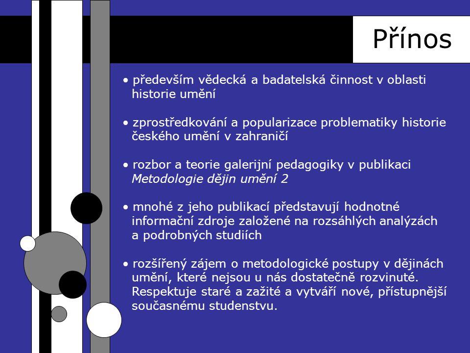 Přínos především vědecká a badatelská činnost v oblasti historie umění zprostředkování a popularizace problematiky historie českého umění v zahraničí rozbor a teorie galerijní pedagogiky v publikaci Metodologie dějin umění 2 mnohé z jeho publikací představují hodnotné informační zdroje založené na rozsáhlých analýzách a podrobných studiích rozšířený zájem o metodologické postupy v dějinách umění, které nejsou u nás dostatečně rozvinuté.