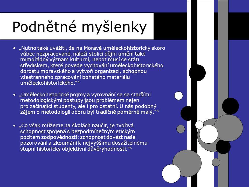 """Podnětné myšlenky """"Nutno také uvážiti, že na Moravě uměleckohistoricky skoro vůbec nezpracované, náleží stolici dějin umění také mimořádný význam kulturní, neboť musí se státi střediskem, které povede vychování uměleckohistorického dorostu moravského a vytvoří organizaci, schopnou všestranného zpracování bohatého materiálu uměleckohistorického. 4 """"Uměleckohistorické pojmy a vyrovnání se se staršími metodologickými postupy jsou problémem nejen pro začínající studenty, ale i pro ostatní."""