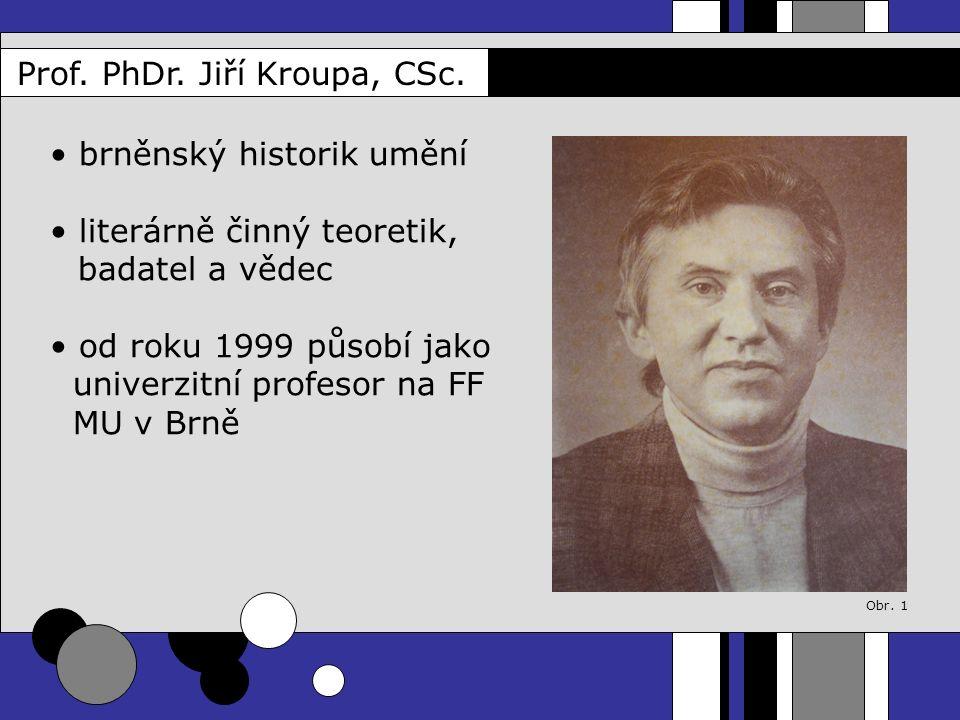 Prof. PhDr. Jiří Kroupa, CSc. brněnský historik umění literárně činný teoretik, badatel a vědec od roku 1999 působí jako univerzitní profesor na FF MU