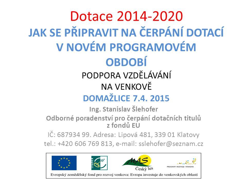 Dotace 2014-2020 JAK SE PŘIPRAVIT NA ČERPÁNÍ DOTACÍ V NOVÉM PROGRAMOVÉM OBDOBÍ PODPORA VZDĚLÁVÁNÍ NA VENKOVĚ DOMAŽLICE 7.4. 2015 Ing. Stanislav Šlehof