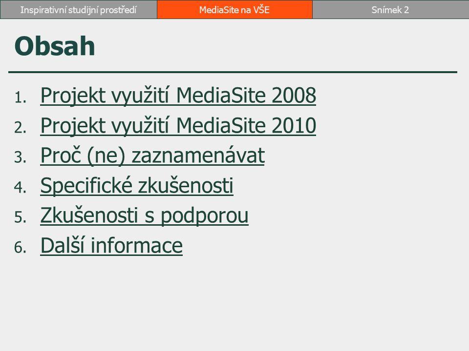 1 Projekt využití MediaSite 2008 červen 2007: konference na MŠMT 2008: Rozvojový projekt MŠMT jaro 2008: nákup MediaSite od podzimu 2008: záznamy na MediaSite úplný záznam 4 předmětů  3 předměty manažerské informatiky  3 předměty na U3V (Digitální video v praxi, OneNote, Outlook) vybrané přednášky 2 předmětů  záznam vystoupení odborníků z praxe záznamy obhajob studentů záznam diskuse  Simulace jednání Organizace spojených národů školení učitelů  instruktáž k studijnímu informačnímu systému  e-learning  kancelářský balík Microsoft Office přednáška odborníka na vědecké radě Den otevřených dveří fakulty záznam informační schůzky U3V MediaSite na VŠESnímek 3Inspirativní studijní prostředí