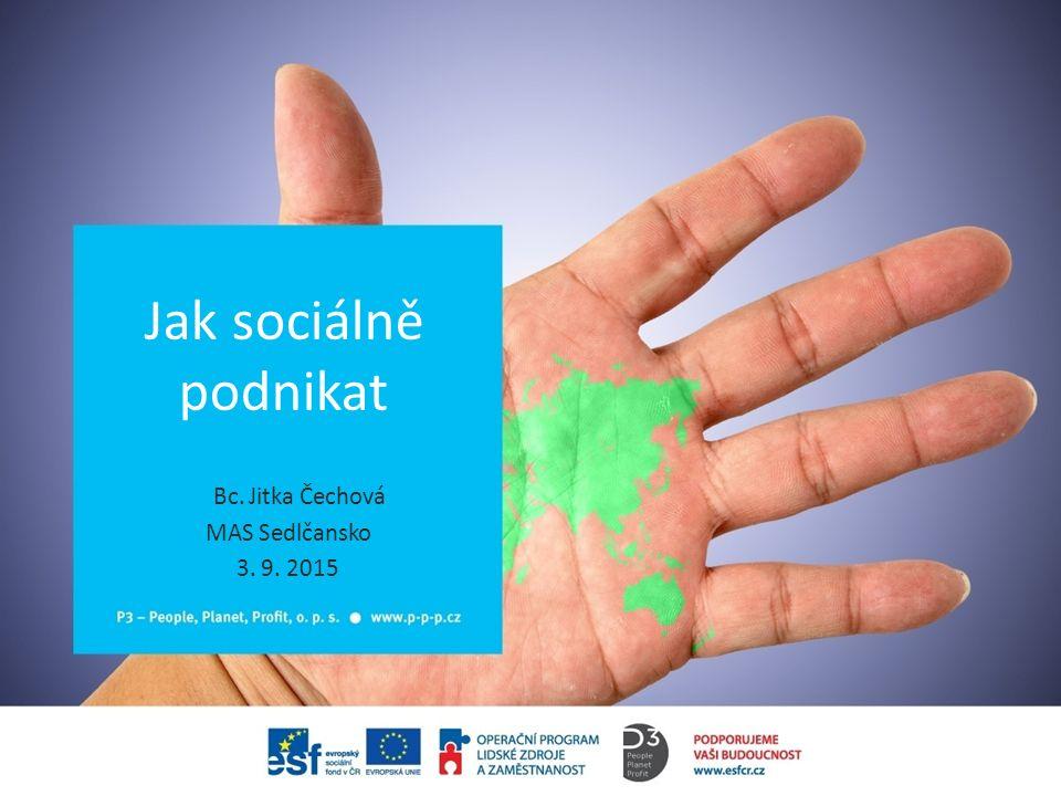 Jak sociálně podnikat Bc. Jitka Čechová MAS Sedlčansko 3. 9. 2015