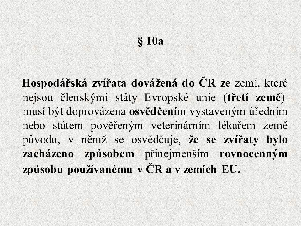 § 10a Hospodářská zvířata dovážená do ČR ze zemí, které nejsou členskými státy Evropské unie (třetí země), musí být doprovázena osvědčením vystaveným úředním nebo státem pověřeným veterinárním lékařem země původu, v němž se osvědčuje, že se zvířaty bylo zacházeno způsobem přinejmenším rovnocenným způsobu používanému v ČR a v zemích EU.