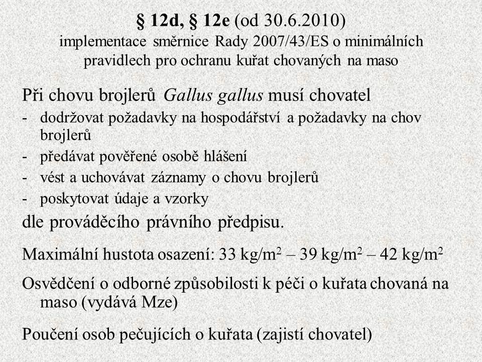 § 12d, § 12e (od 30.6.2010) implementace směrnice Rady 2007/43/ES o minimálních pravidlech pro ochranu kuřat chovaných na maso Při chovu brojlerů Gallus gallus musí chovatel -dodržovat požadavky na hospodářství a požadavky na chov brojlerů -předávat pověřené osobě hlášení -vést a uchovávat záznamy o chovu brojlerů -poskytovat údaje a vzorky dle prováděcího právního předpisu.