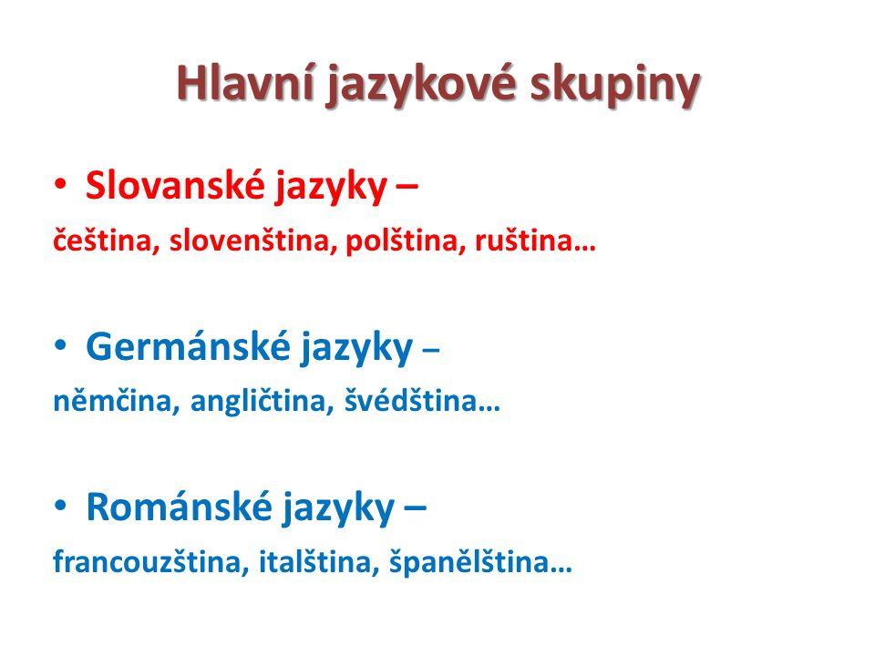 Hlavní jazykové skupiny Slovanské jazyky – čeština, slovenština, polština, ruština… Germánské jazyky – němčina, angličtina, švédština… Románské jazyky