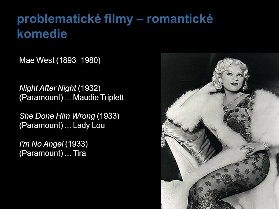 problematické filmy – romantické komedie Mae West (1893–1980) Night After Night (1932) (Paramount)... Maudie Triplett She Done Him Wrong (1933) (Param