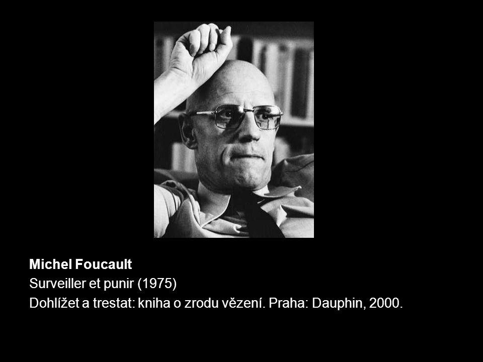 Michel Foucault Surveiller et punir (1975) Dohlížet a trestat: kniha o zrodu vězení. Praha: Dauphin, 2000.