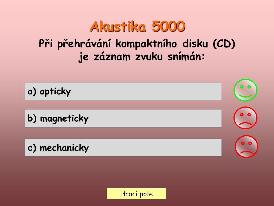 Hrací pole Akustika 5000 Při přehrávání kompaktního disku (CD) je záznam zvuku snímán: a) opticky b) magneticky c ) mechanicky