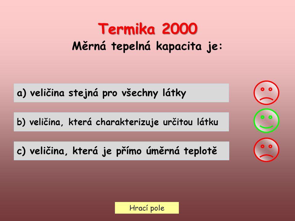 Termika 2000 Měrná tepelná kapacita je: Hrací pole a) veličina stejná pro všechny látky b) veličina, která charakterizuje určitou látku c) veličina, která je přímo úměrná teplotě