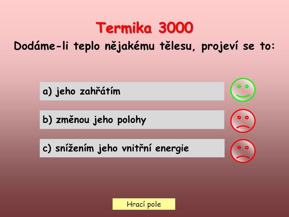 Hrací pole Termika 3000 Dodáme-li teplo nějakému tělesu, projeví se to: a) jeho zahřátím b) změnou jeho polohy c) snížením jeho vnitřní energie