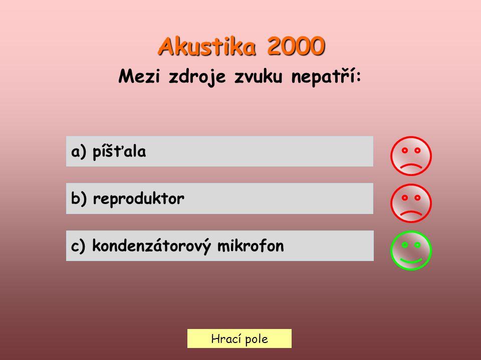 Hrací pole Akustika 2000 Mezi zdroje zvuku nepatří: a) píšťala b) reproduktor c) kondenzátorový mikrofon