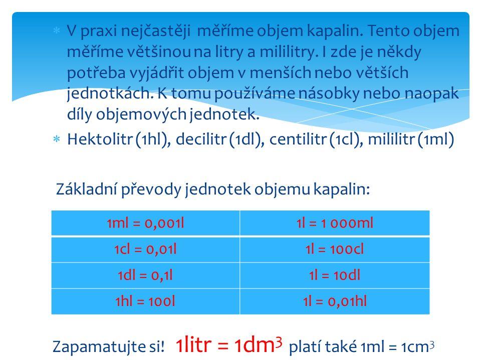 Vyzkoušíme si pár převodů : 456m 3 = 456 000dm 3 = 456 000 000cm 3 12l = 12dm 3 = 12 000 cm 3 458cm 3 = 0,458dm 3 = 0,458l 25m 3 = 25 000dm 3 = 25 000l 2 658ml = 2,658l = 2,658dm 3 1 547mm 3 = 1,547cm 3 = 1,547ml 125l = 1 250dl 12cl = 120ml = 120cm 3 4hl = 400l = 400dm 3 487dl = 48,7l = 48,7dm 3 = 0,0487m 3
