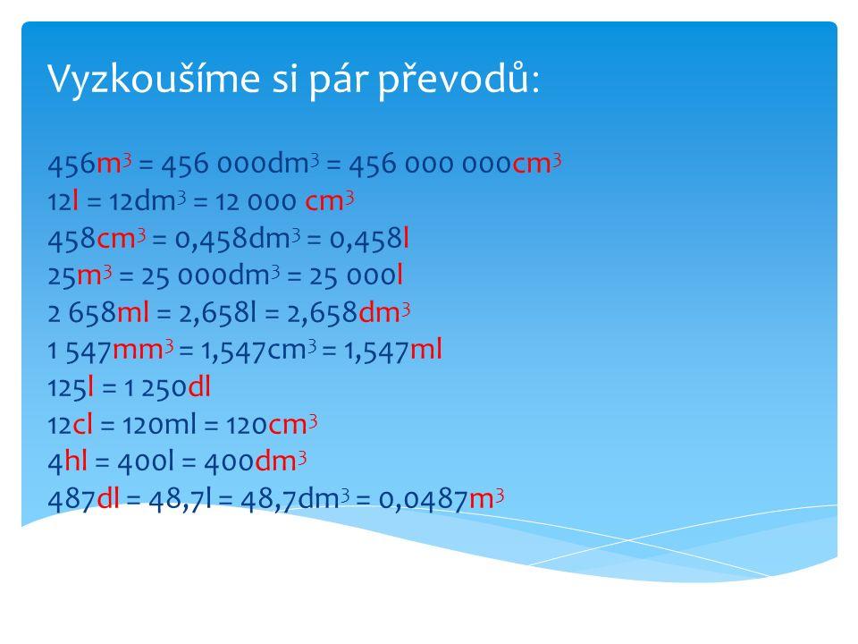 1) 12 cm 3 = mm 3 2) 0,35 m 3 = mm 3 3) 2,8 dm 3 = mm 3 4) 7 l = mm 3 5) 0,63 m 3 = mm 3 6) 4,7 ml = mm 3 7) 0,456 dl = mm 3 8) 0,015 cm 3 = mm 3 9) 1,2 cl = mm 3 10) 0,49 dm 3 = mm 3 12 000 350 000 000 2 800 000 7 000 000 630 000 000 4 700 45 600 15 12 000 490 000 1) 2 m 3 = cm 3 2) 36 mm 3 = cm 3 3) 126 ml = cm 3 4) 3,4 dm 3 = cm 3 5) 4 cl = cm 3 6) 7,6 m 3 = cm 3 7) 0,6 dl = cm 3 8) 12 l = cm 3 9) 2564mm 3 = cm 3 10) 0,4572 hl = cm 3 2 000 000 0,036 126 3 400 40 7 600 000 60 12 000 2,564 45 720 a) převeďte na mm 3 b) převeďte na cm 3