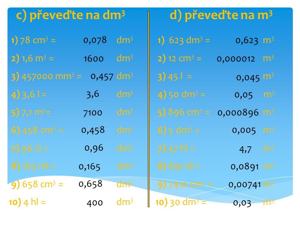 1) 78 cm 3 = dm 3 2) 1,6 m 3 = dm 3 3) 457000 mm 3 = dm 3 4) 3,6 l = dm 3 5) 7,1 m 3 = dm 3 6) 458 cm 3 = dm 3 7) 96 cl = dm 3 8) 165 ml = dm 3 9) 658