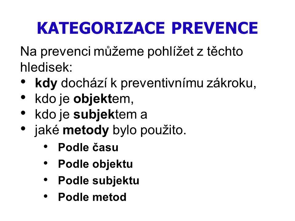 KATEGORIZACE PREVENCE Na prevenci můžeme pohlížet z těchto hledisek: kdy dochází k preventivnímu zákroku, kdo je objektem, kdo je subjektem a jaké met