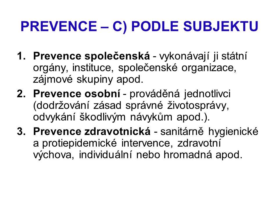 PREVENCE – C) PODLE SUBJEKTU 1.Prevence společenská - vykonávají ji státní orgány, instituce, společenské organizace, zájmové skupiny apod. 2.Prevence