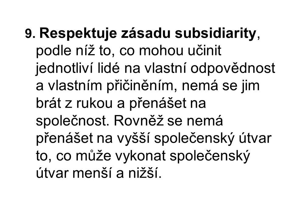 9. Respektuje zásadu subsidiarity, podle níž to, co mohou učinit jednotliví lidé na vlastní odpovědnost a vlastním přičiněním, nemá se jim brát z ruko