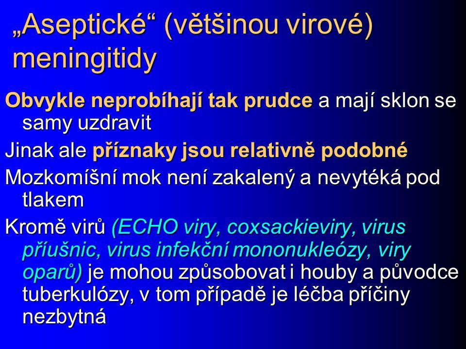 """""""Aseptické (většinou virové) meningitidy Obvykle neprobíhají tak prudce a mají sklon se samy uzdravit Jinak ale příznaky jsou relativně podobné Mozkomíšní mok není zakalený a nevytéká pod tlakem Kromě virů (ECHO viry, coxsackieviry, virus příušnic, virus infekční mononukleózy, viry oparů) je mohou způsobovat i houby a původce tuberkulózy, v tom případě je léčba příčiny nezbytná"""
