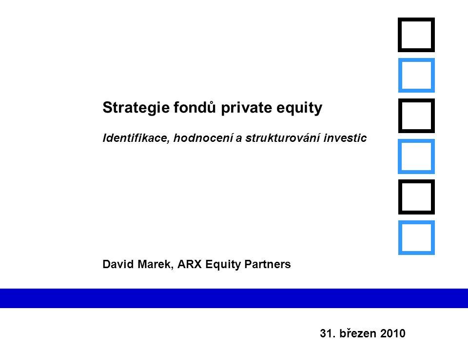 31. březen 2010 Strategie fondů private equity Identifikace, hodnocení a strukturování investic David Marek, ARX Equity Partners