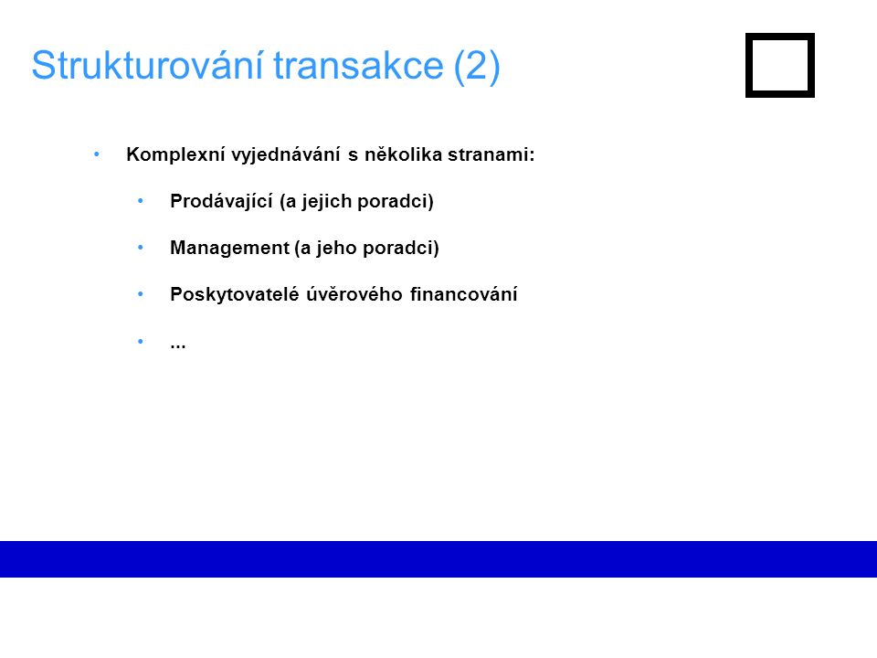 Strukturování transakce (2) Komplexní vyjednávání s několika stranami: Prodávající (a jejich poradci) Management (a jeho poradci) Poskytovatelé úvěrového financování...