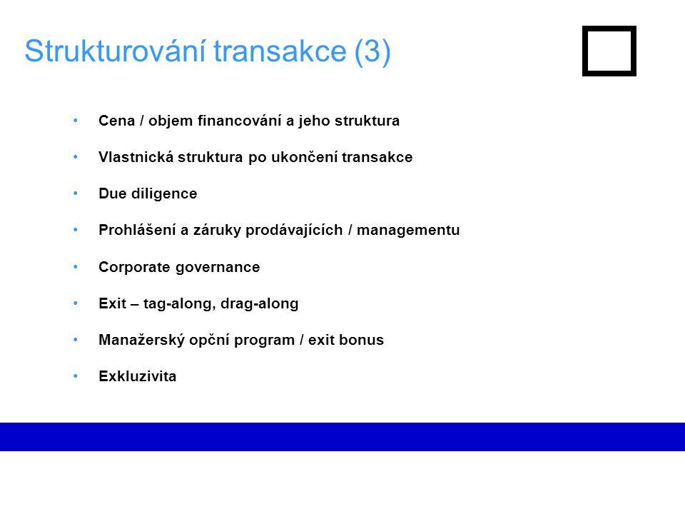Strukturování transakce (3) Cena / objem financování a jeho struktura Vlastnická struktura po ukončení transakce Due diligence Prohlášení a záruky prodávajících / managementu Corporate governance Exit – tag-along, drag-along Manažerský opční program / exit bonus Exkluzivita