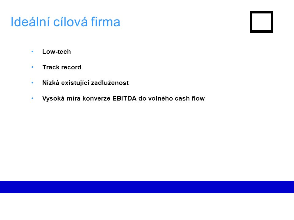 Ideální cílová firma Low-tech Track record Nízká existující zadluženost Vysoká míra konverze EBITDA do volného cash flow