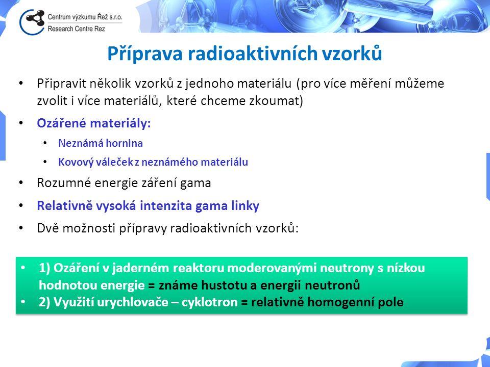 Příprava radioaktivních vzorků Připravit několik vzorků z jednoho materiálu (pro více měření můžeme zvolit i více materiálů, které chceme zkoumat) Ozářené materiály: Neznámá hornina Kovový váleček z neznámého materiálu Rozumné energie záření gama Relativně vysoká intenzita gama linky Dvě možnosti přípravy radioaktivních vzorků: 1) Ozáření v jaderném reaktoru moderovanými neutrony s nízkou hodnotou energie = známe hustotu a energii neutronů 2) Využití urychlovače – cyklotron = relativně homogenní pole 1) Ozáření v jaderném reaktoru moderovanými neutrony s nízkou hodnotou energie = známe hustotu a energii neutronů 2) Využití urychlovače – cyklotron = relativně homogenní pole