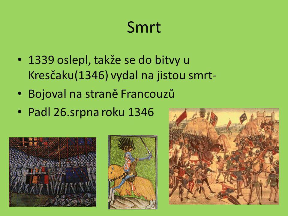 Smrt 1339 oslepl, takže se do bitvy u Kresčaku(1346) vydal na jistou smrt- Bojoval na straně Francouzů Padl 26.srpna roku 1346