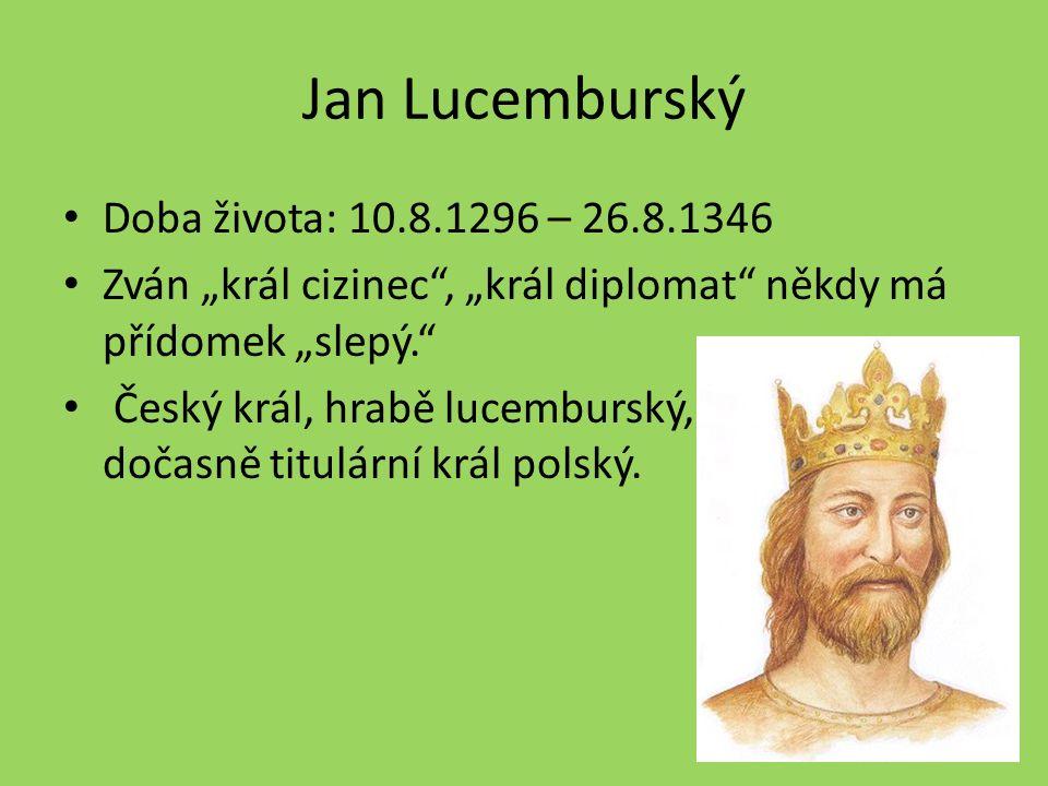 """Jan Lucemburský Doba života: 10.8.1296 – 26.8.1346 Zván """"král cizinec , """"král diplomat někdy má přídomek """"slepý. Český král, hrabě lucemburský, dočasně titulární král polský."""