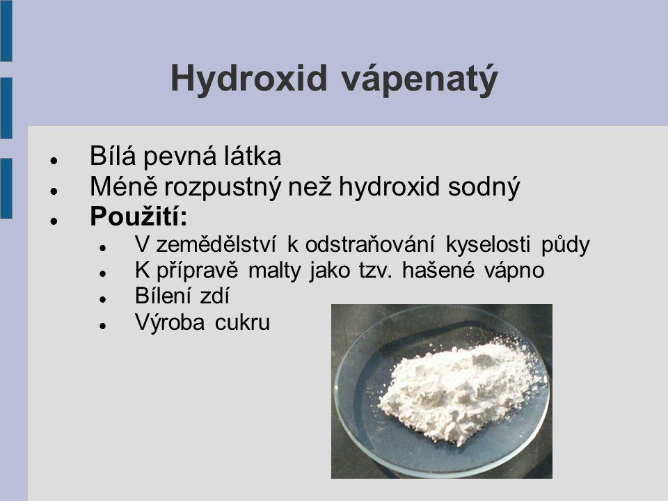 Hydroxid vápenatý Bílá pevná látka Méně rozpustný než hydroxid sodný Použití: V zemědělství k odstraňování kyselosti půdy K přípravě malty jako tzv.
